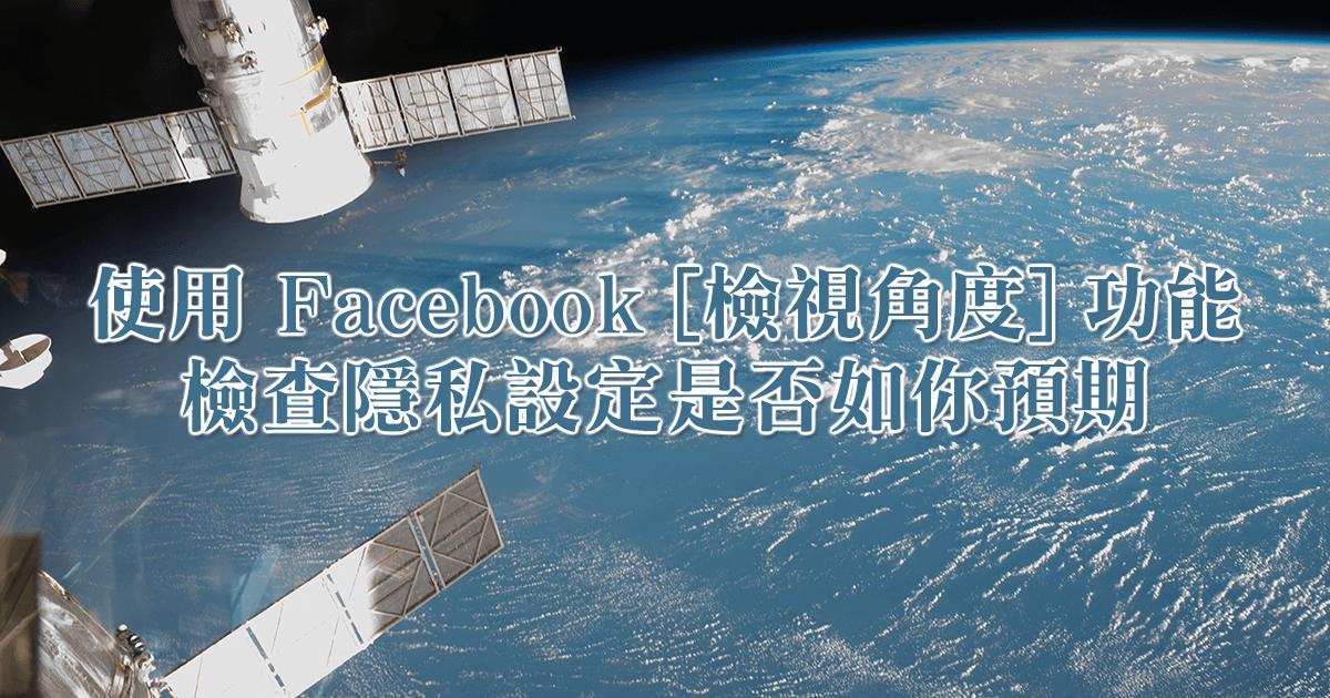 使用 Facebook [檢視角度] 功能,檢查隱私設定是否如你所願