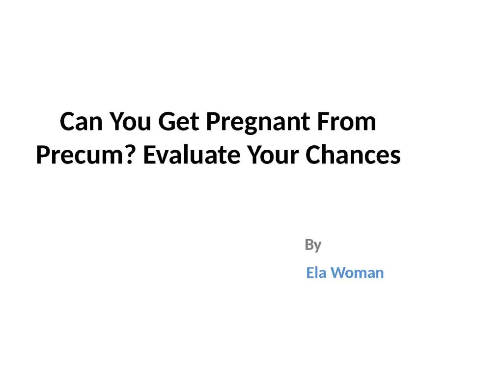 Possibility To Get Pregnant From Precum