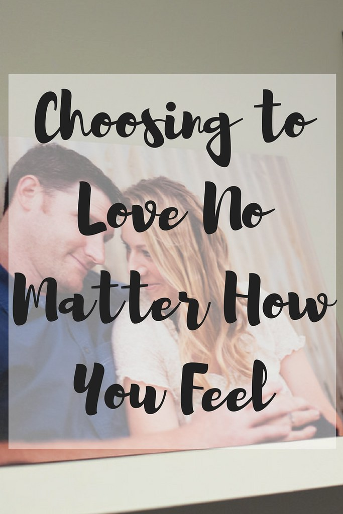 Marriage and parenting require a lot of work and we need to choose to love and not base it on our feelings–especially if you are emotional like me!