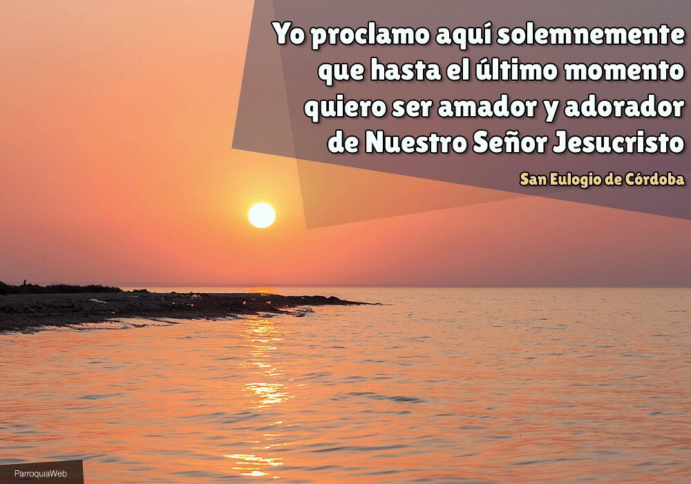 Yo proclamo aquí solemnemente que hasta el último momento quiero ser amador y adorador de Nuestro Señor Jesucristo - San Eulogio de Córdoba