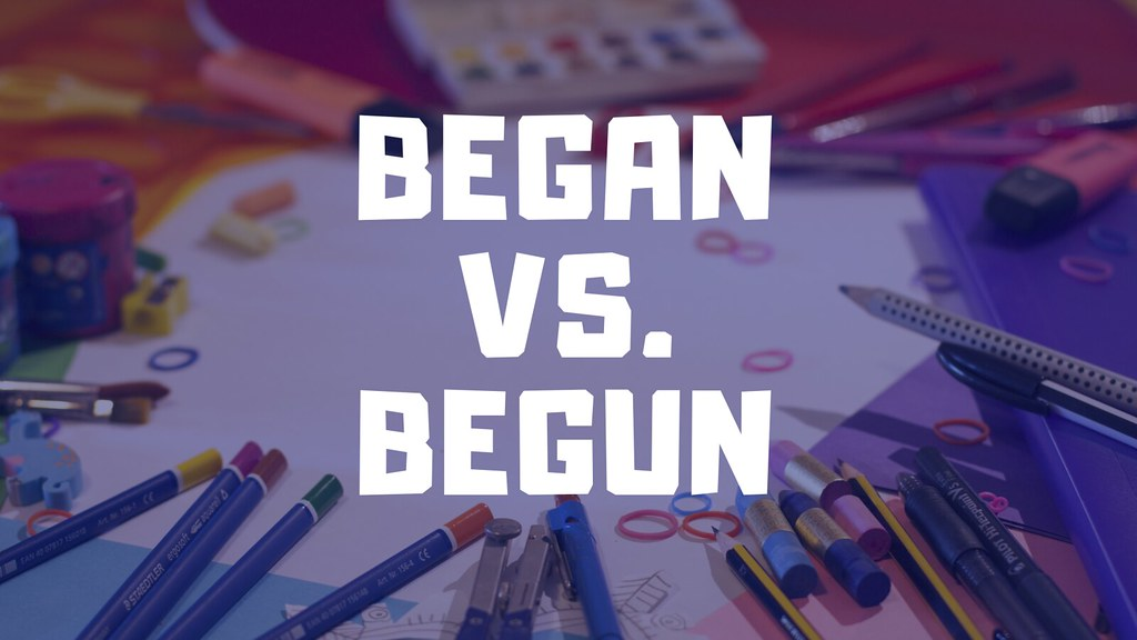 Began vs. Begun. Make the Right Choice Every Time