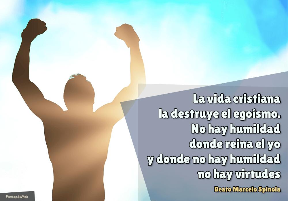 La vida cristiana la destruye el egoísmo. No hay humildad donde reina el yo y donde no hay humildad no hay virtudes - Beato Marcelo Spínola