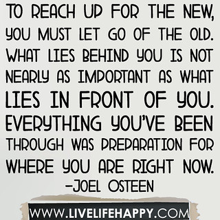To reach up for the new, you must let go of the old. What lies behind you is not nearly as important as what lies in front of you. Everything you've been through was preparation for where you are right now... -Joel Osteen | by deeplifequotes