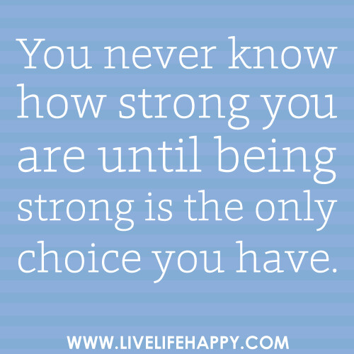 """You never know how strong you are until being strong is the only choice you have."" 