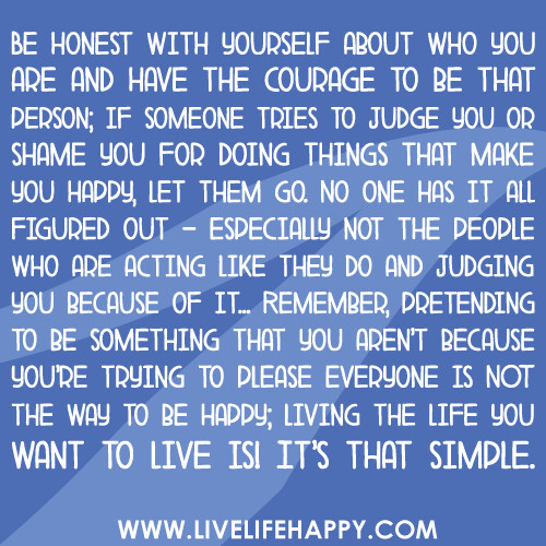 """Quotes About That One Person That Makes You Happy: """"Be Honest With Yourself About Who You Are And Have The Co"""