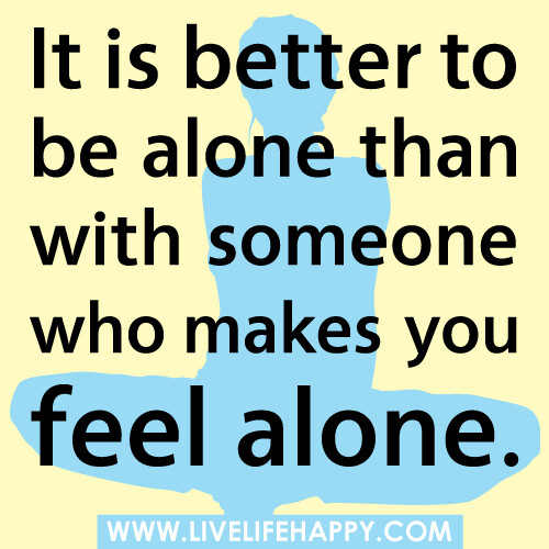 """It is better to be alone than with someone who makes you feel alone."" 