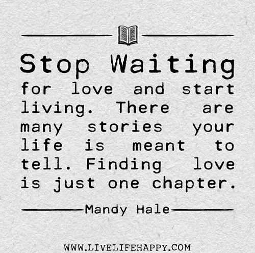 Finding Love Quotes: Stop Waiting For Love And Start Living. There Are Many Sto