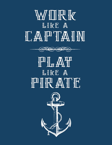 """Work like a Captain, Play like a Pirate"" 