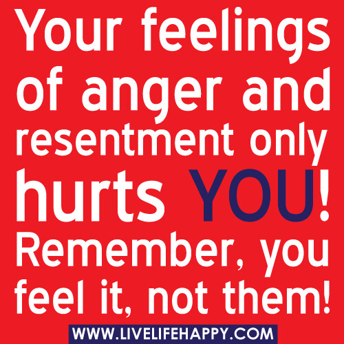 Quotes About Anger And Rage: Your Feelings Of Anger And Resentment Only Hurts YOU! Reme