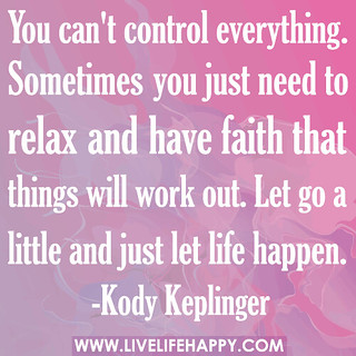 You can't control everything. Sometimes you just need to relax and have faith that things will work out. Let go a little and just let life happen. | by deeplifequotes