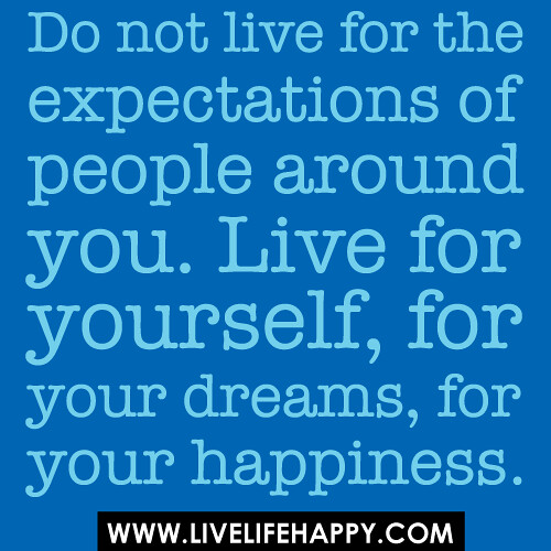 Quotes About People Who Notice: Do Not Live For The Expectations Of People Around You. Liv