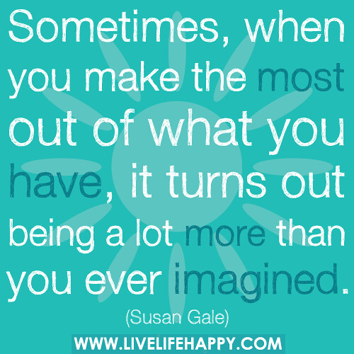 WHEN YOU MAKE THE MOST OF WHAT YOU HAVE | by deeplifequotes