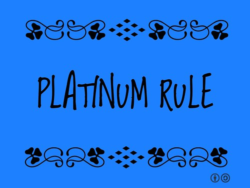Platinum Rule = Do unto others as they would like to have you do unto them. (2011)