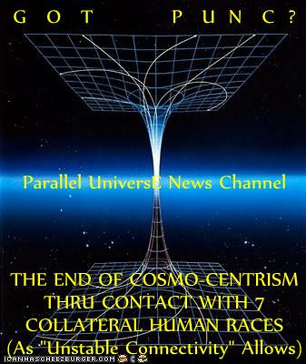 "GOT PUNC? (Parallel Universe News Channel) BREAKING: HUGE!--ALIEN ANONYMOUS--Trufictitron Particle Proves Theory Of Paranicity?--ART-Default Seen As Ineffably-Crucial Connective Re-Expression Of (Unconscious) ""Tipping-Point"" (Parallel-Universal) LIFE Even 