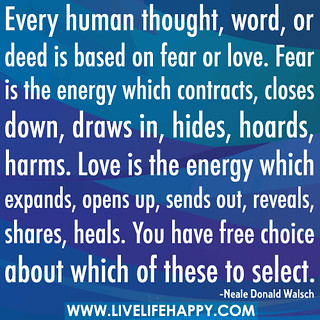 Every human thought, word, or deed is based on fear or love. Fear is the energy which contracts, closes down, draws in, hides, hoards, harms. Love is the energy which expands, opens up, sends out, reveals, shares, heals. You have free choice about which o | by deeplifequotes
