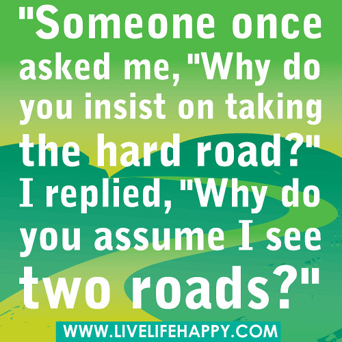 """Someone once asked me, ""Why do you insist on taking the hard road?"" I replied, ""Why do you assume I see two roads?"" 