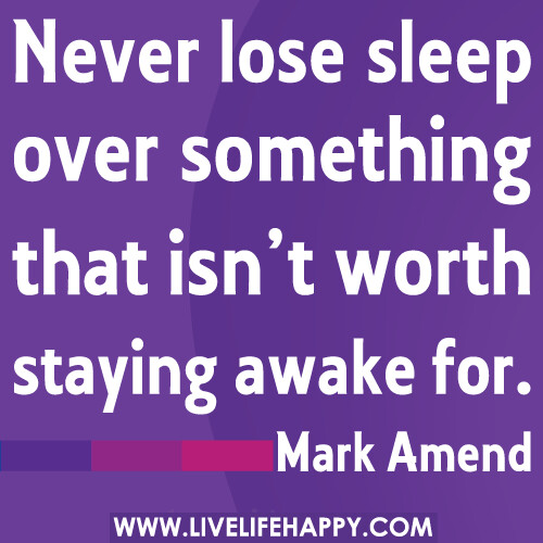 Never lose sleep over something that isn't worth staying a ...