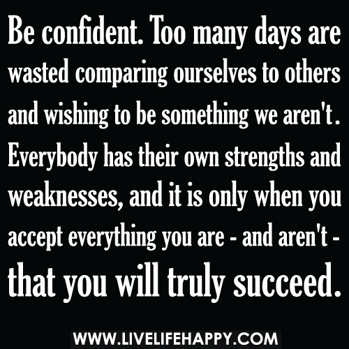 Be confident. Too many days are wasted comparing ourselves to others and wishing to be something we aren't. Everybody has their own strengths and weaknesses, and it is only when you accept everything you are - and aren't - that you will truly succeed. | by deeplifequotes