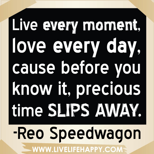 Live Every Moment, Love Every Day, Cause Before You Know I