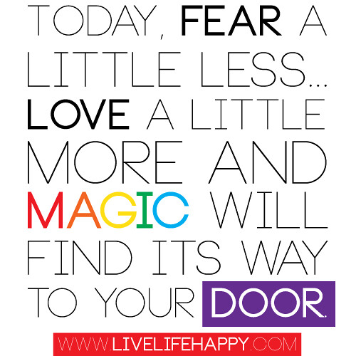 "Love Finds A Way Quotes: ""Today, Fear A Little Less... Love A Little More And Magic"