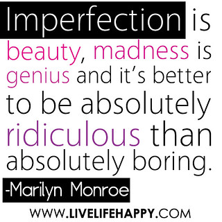 """Imperfection is beauty, madness is genius and it's better to be absolutely ridiculous than absolutely boring…"" -Marilyn Monroe 