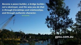 "On peace builders and bridge builders. ""Become a peace builder, a bridge builder, not a destroyer, and the way you do that is through friendships and relationships, and through authentic character."" Ravi Zacharias 