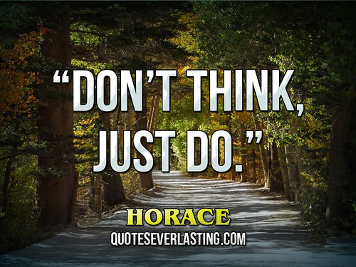 """Don't think, just do."" – Horace 