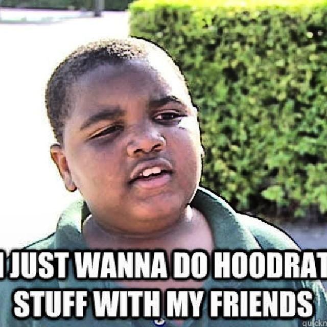 I just want to do hoodrat stuff