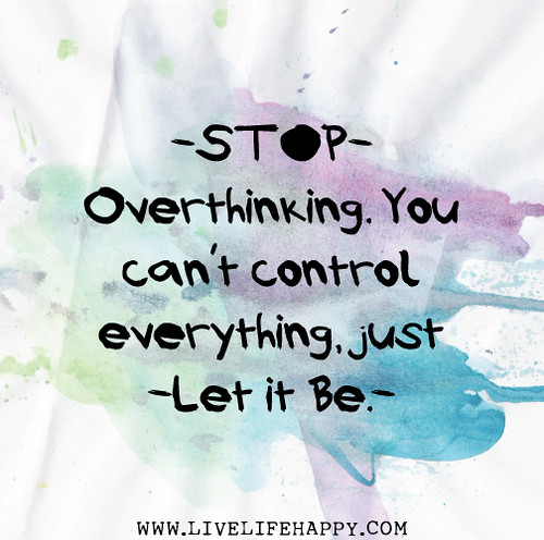 Stop overthinking. You can't control everything, just let it be. | by deeplifequotes