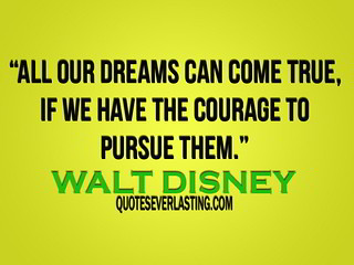 """All our dreams can come true, if we have the courage to pursue them."" -Walt Disney 