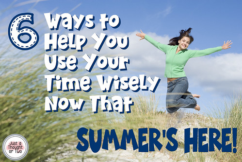 6 Ways to Help you Use Your Time Wisely Now That Summer's Here!