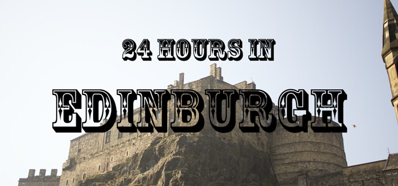 24 hours in edinburgh, edinburgh guide, guide to edinburgh, travel, 24 hours in edinburgh, one day in edinburgh, edinburgh guide