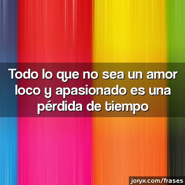 Todo Lo Que No Sea Un Amor Loco Y Apasionado Es Una Perdid Flickr