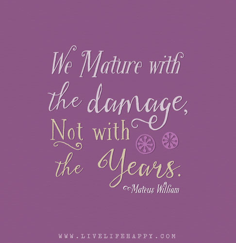 We mature with the damage not with the years