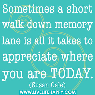 Sometimes a short walk down memory lane is all it takes to appreciate where you are today. | by deeplifequotes