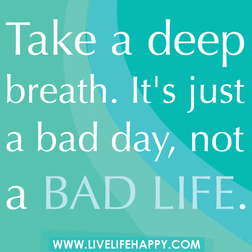 Life S Not About The Breaths You Take Quote: Take A Deep Breath. It's Just A Bad Day, Not A Bad Life