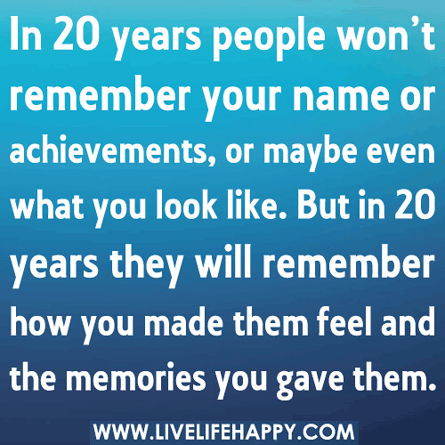 In 20 years people won't remember your name or achievements, or maybe even what you look like. But in 20 years they will remember how you made them feel and the memories you gave them. | by deeplifequotes