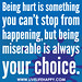 Being hurt is something you can't stop from happening, but being miserable is always your choice.