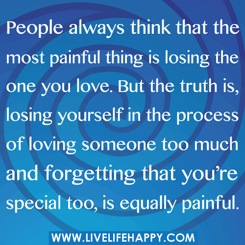 But People Always Think That The Most Painful Thing Is Losing The One You  Love. But
