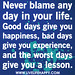 Never blame any day in your life. Good days give you happiness, bad days give you experience, and the worst days give you a lesson.