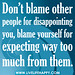 Don't blame other people for disappointing you, blame yourself for expecting way too much from them.