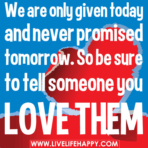 Quotes About Love: We Are Only Given Today And Never Promised Tomorrow. So Be