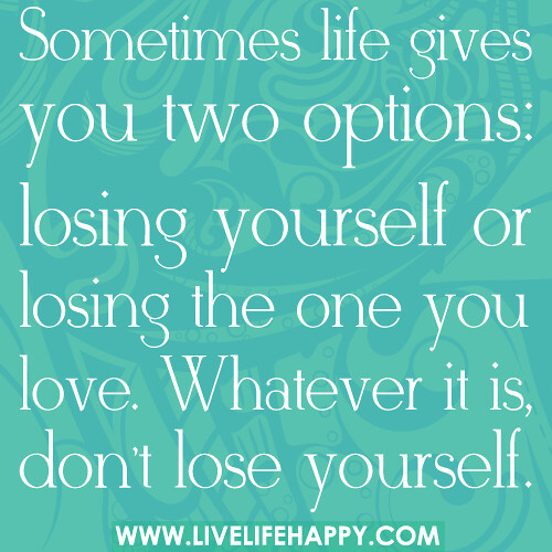 Sometimes Life Gives You Two Options: Losing Yourself Or Losing The One You  Love.