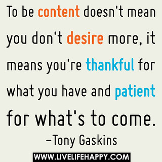 To be content doesn't mean you don't desire more, it means you're thankful for what you have and patient for what's to come. | by deeplifequotes
