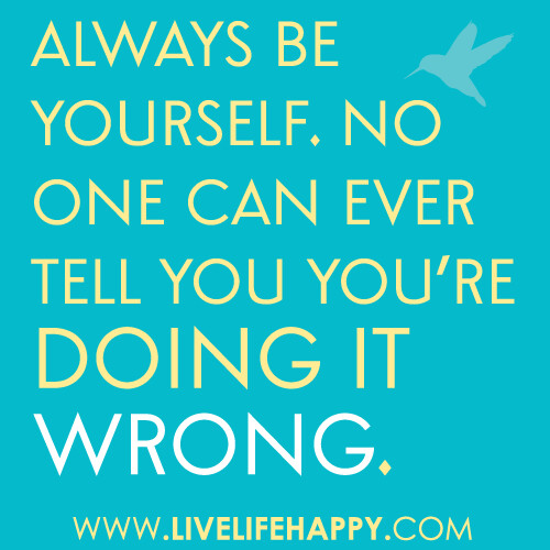 Always be yourself. No one can ever tell you you're doing it wrong. | by deeplifequotes