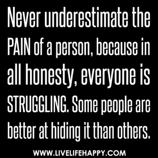 Never underestimate the pain of a person, because in all honesty, everyone is struggling. Some people are better at hiding it than others. | by deeplifequotes