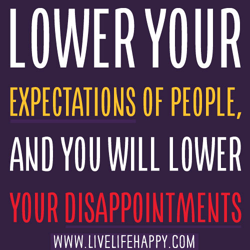 Lower your expectations of people, and you will lower your ...