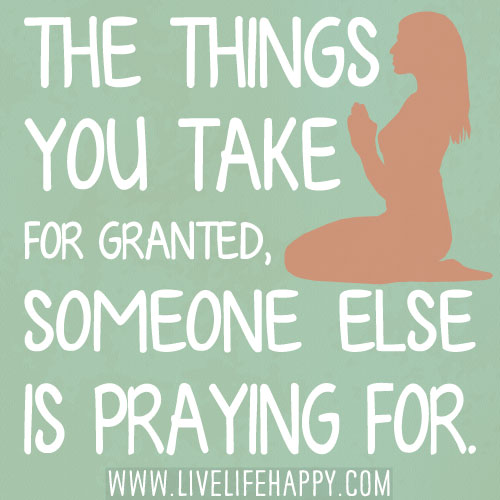 Quotes On Friends Taking You For Granted : The things you take for granted someone else is praying f
