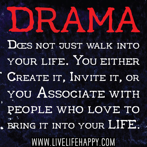 Drama does not just walk into your life. You either create