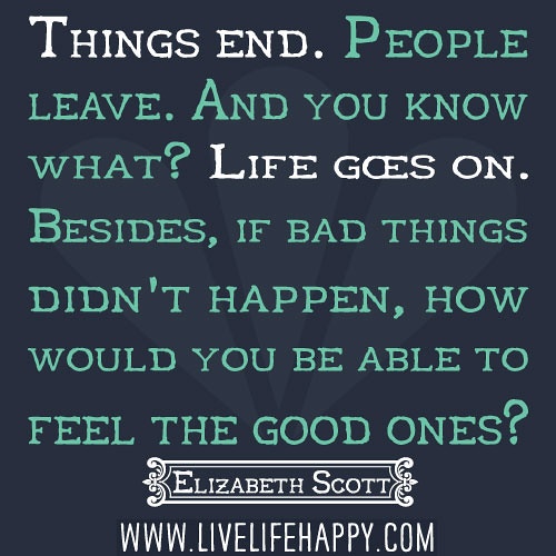 Bad Things Happen Quotes: Things End. People Leave. And You Know What? Life Goes On